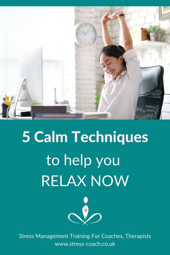 5 Calm Techniques To Help You Relax Now, fast easy calming techniques that take 5 minutes or less by Stress Management Training School For Therapists, Stress Coach Training